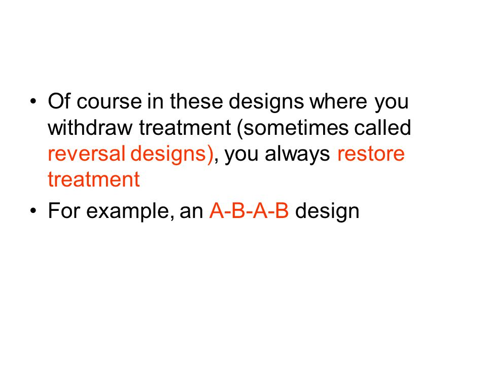Of course in these designs where you withdraw treatment (sometimes called reversal designs), you always restore treatment