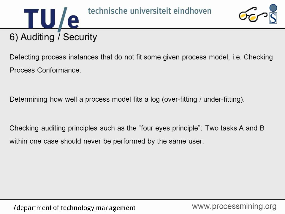 6) Auditing / Security Detecting process instances that do not fit some given process model, i.e. Checking Process Conformance.
