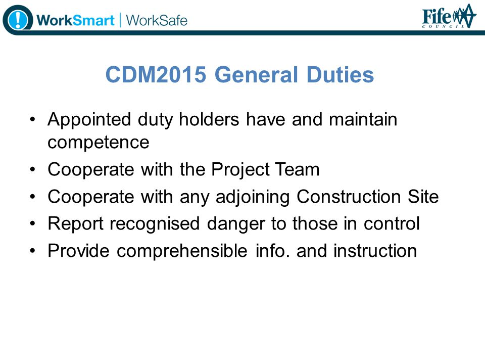 CDM2015 General Duties Appointed duty holders have and maintain competence. Cooperate with the Project Team.