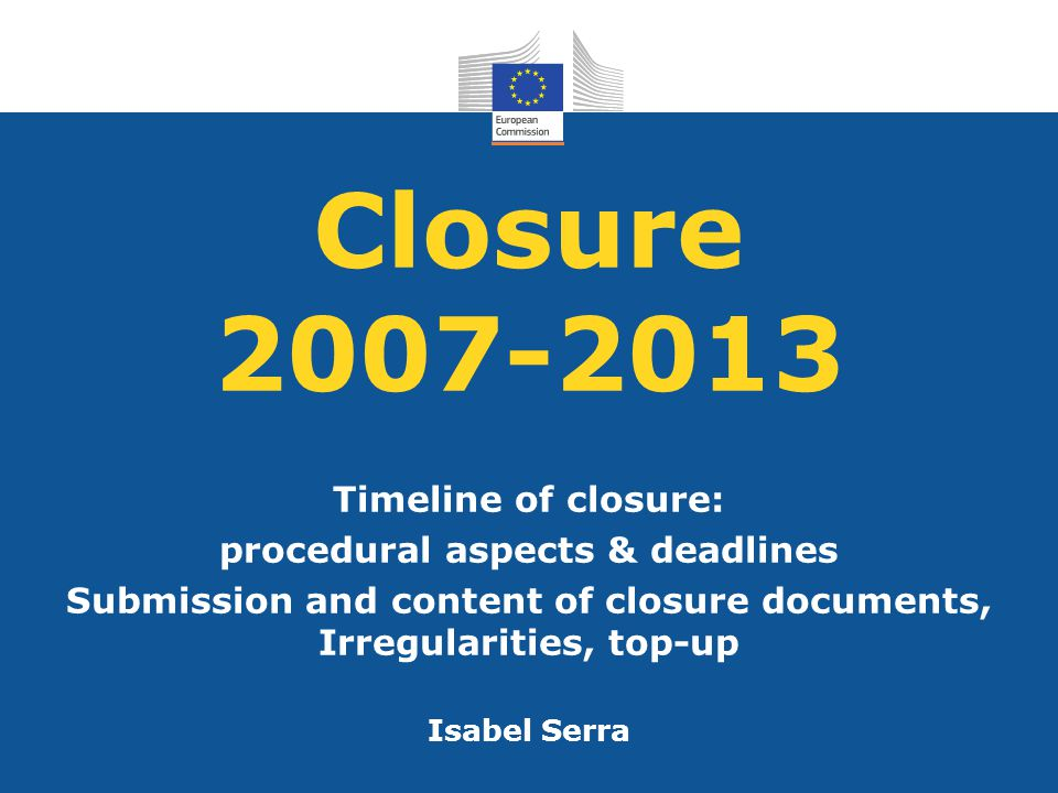Closure 2007-2013 Timeline of closure: procedural aspects & deadlines