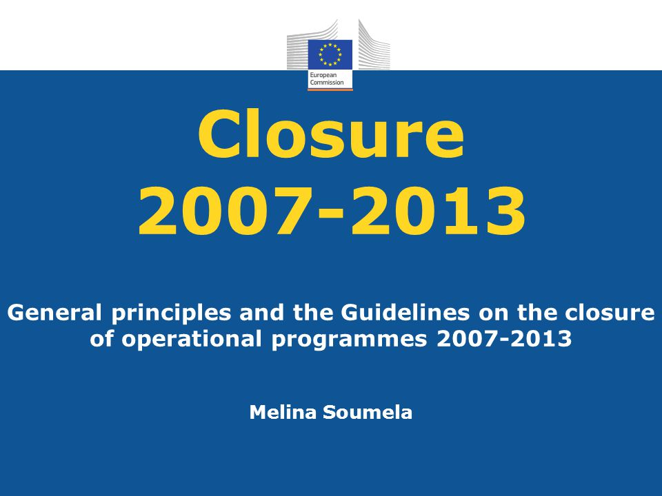 Closure 2007-2013 General principles and the Guidelines on the closure of operational programmes 2007-2013.