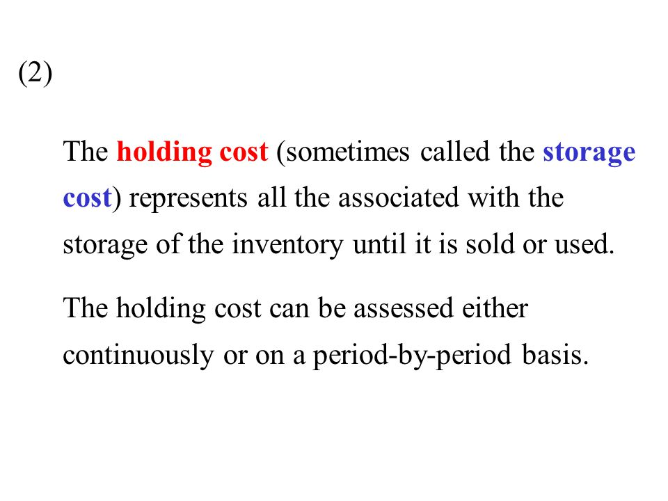 (2) The holding cost (sometimes called the storage cost) represents all the associated with the storage of the inventory until it is sold or used.