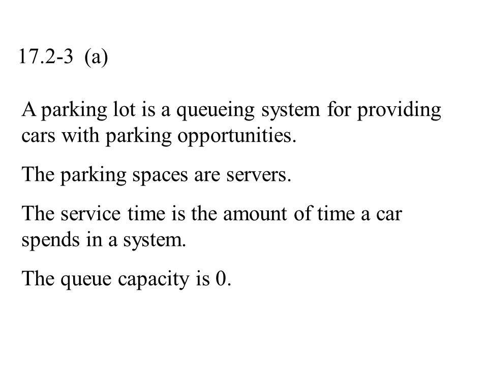 17.2-3 (a) A parking lot is a queueing system for providing cars with parking opportunities. The parking spaces are servers.