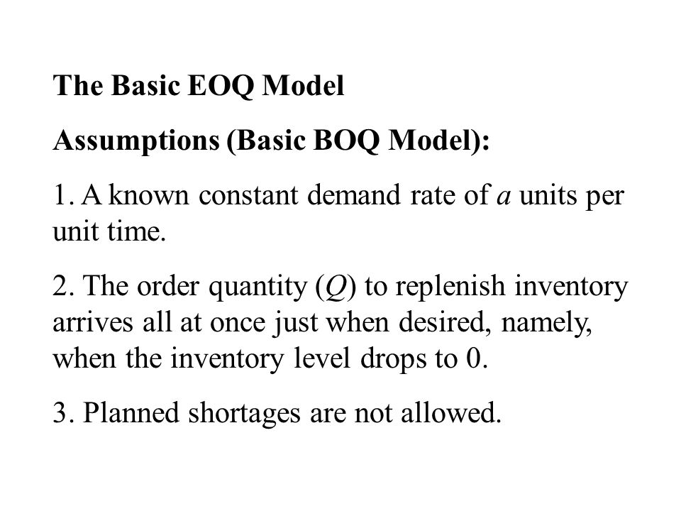 The Basic EOQ Model Assumptions (Basic BOQ Model): 1. A known constant demand rate of a units per unit time.