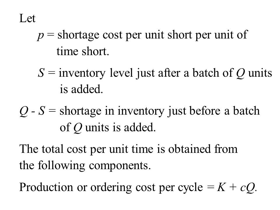 Let p = shortage cost per unit short per unit of. time short. S = inventory level just after a batch of Q units.