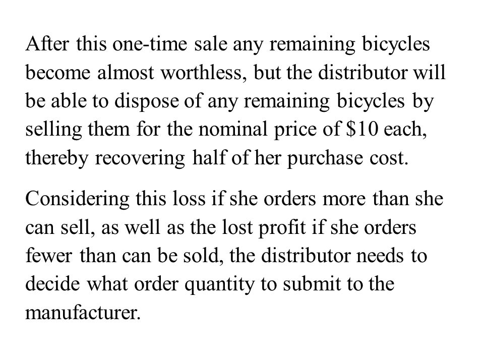 After this one-time sale any remaining bicycles become almost worthless, but the distributor will be able to dispose of any remaining bicycles by selling them for the nominal price of $10 each, thereby recovering half of her purchase cost.