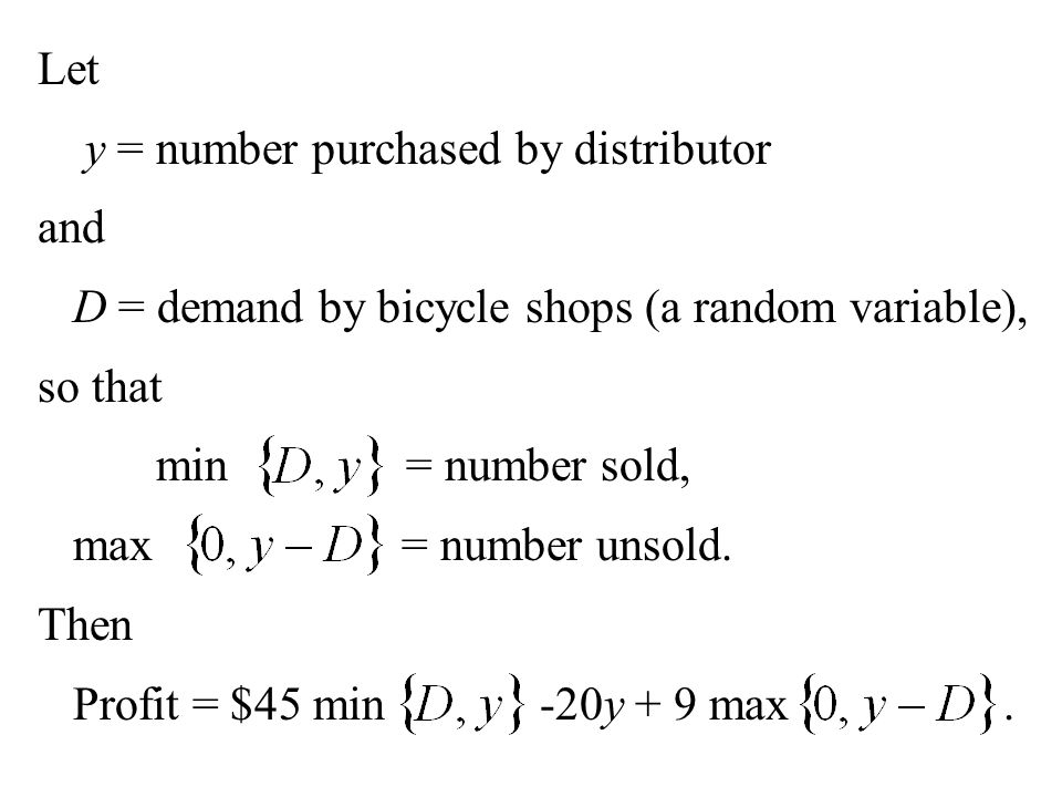 Let y = number purchased by distributor. and. D = demand by bicycle shops (a random variable), so that.
