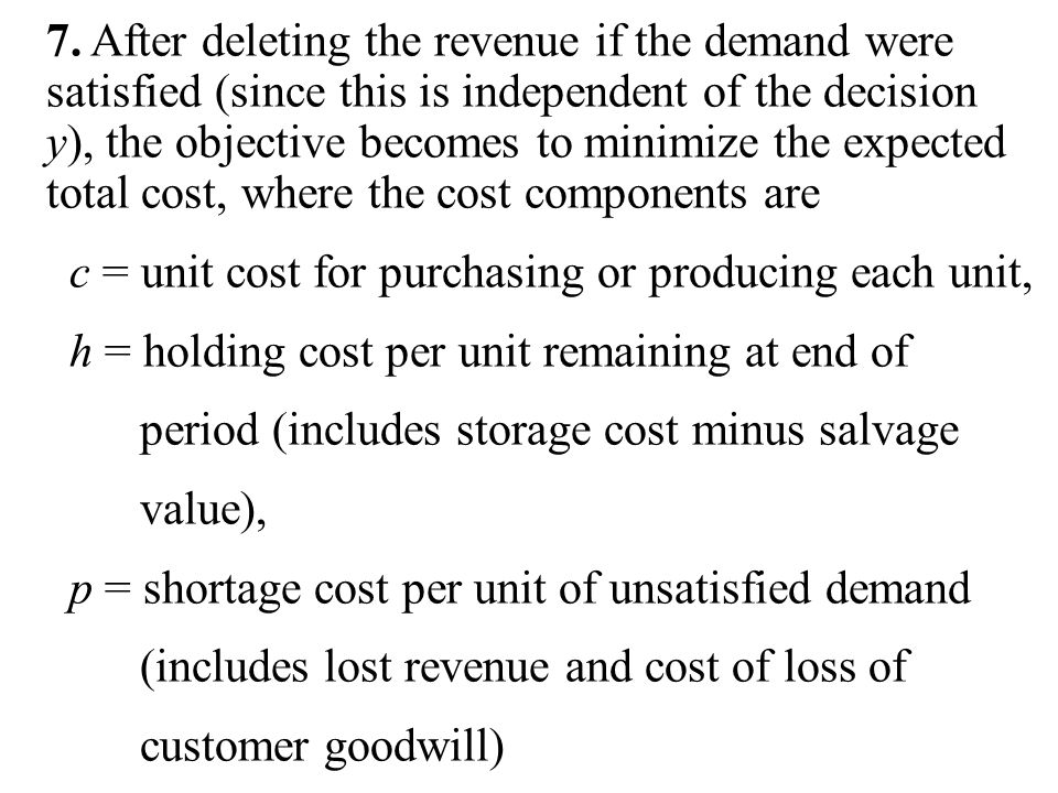 7. After deleting the revenue if the demand were satisfied (since this is independent of the decision y), the objective becomes to minimize the expected total cost, where the cost components are