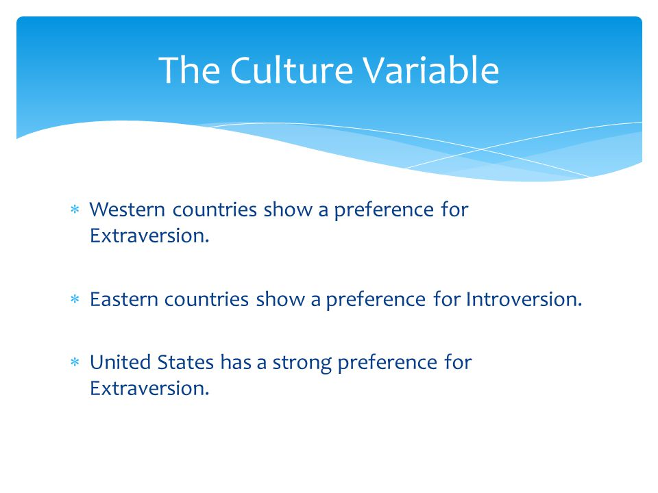 The Culture Variable Western countries show a preference for Extraversion. Eastern countries show a preference for Introversion.