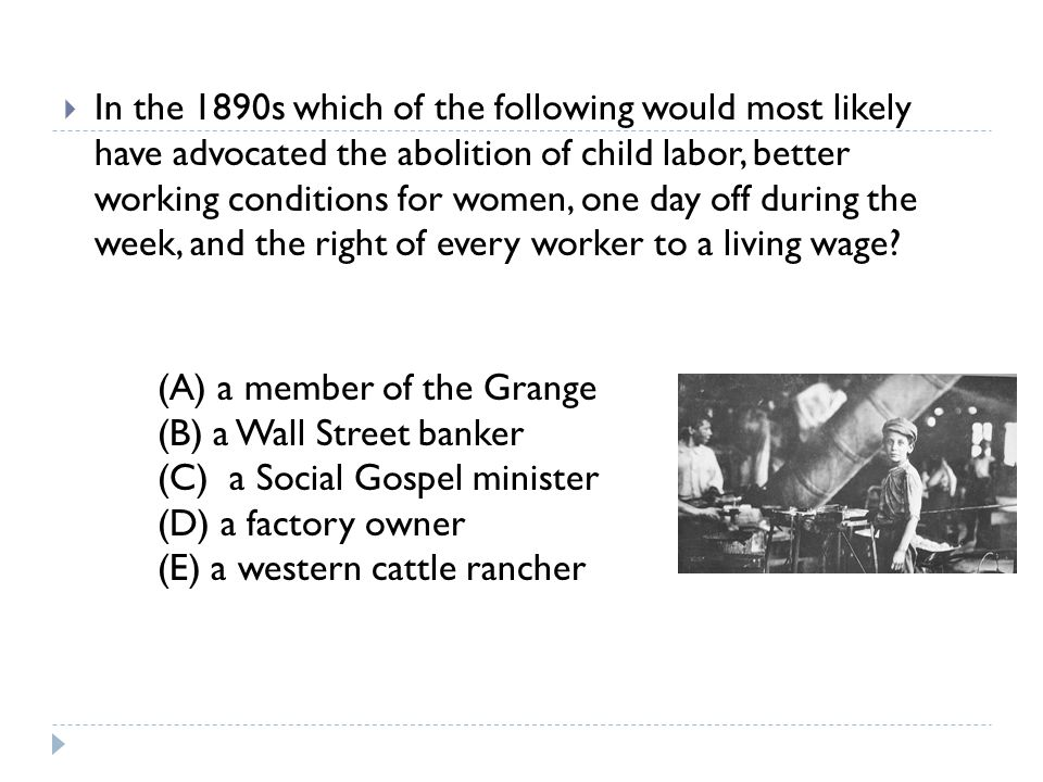 In the 1890s which of the following would most likely have advocated the abolition of child labor, better working conditions for women, one day off during the week, and the right of every worker to a living wage