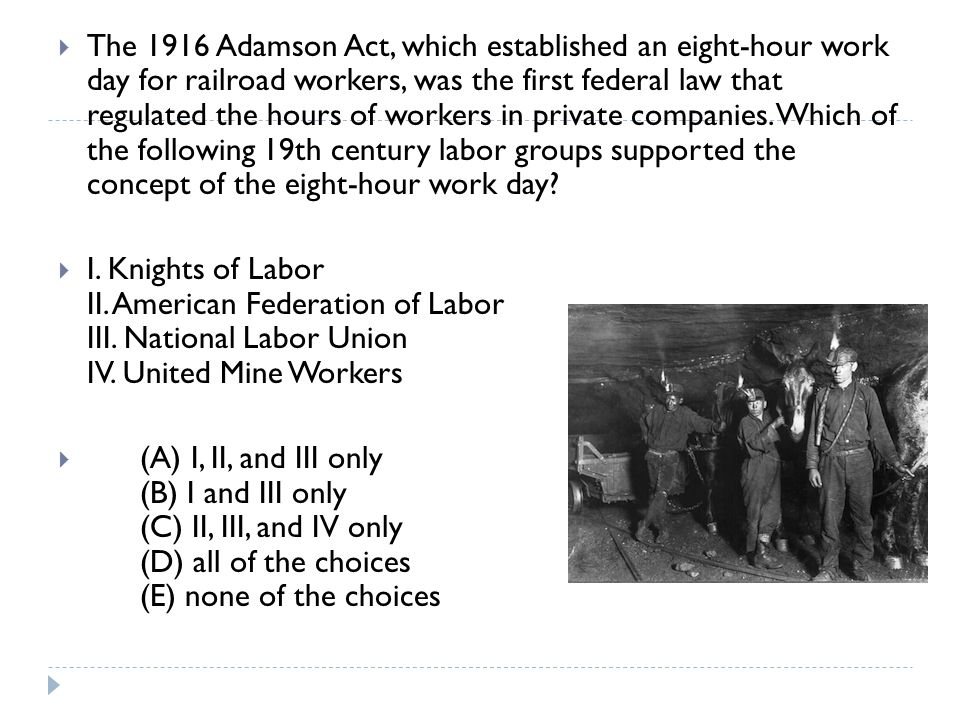 The 1916 Adamson Act, which established an eight-hour work day for railroad workers, was the first federal law that regulated the hours of workers in private companies. Which of the following 19th century labor groups supported the concept of the eight-hour work day
