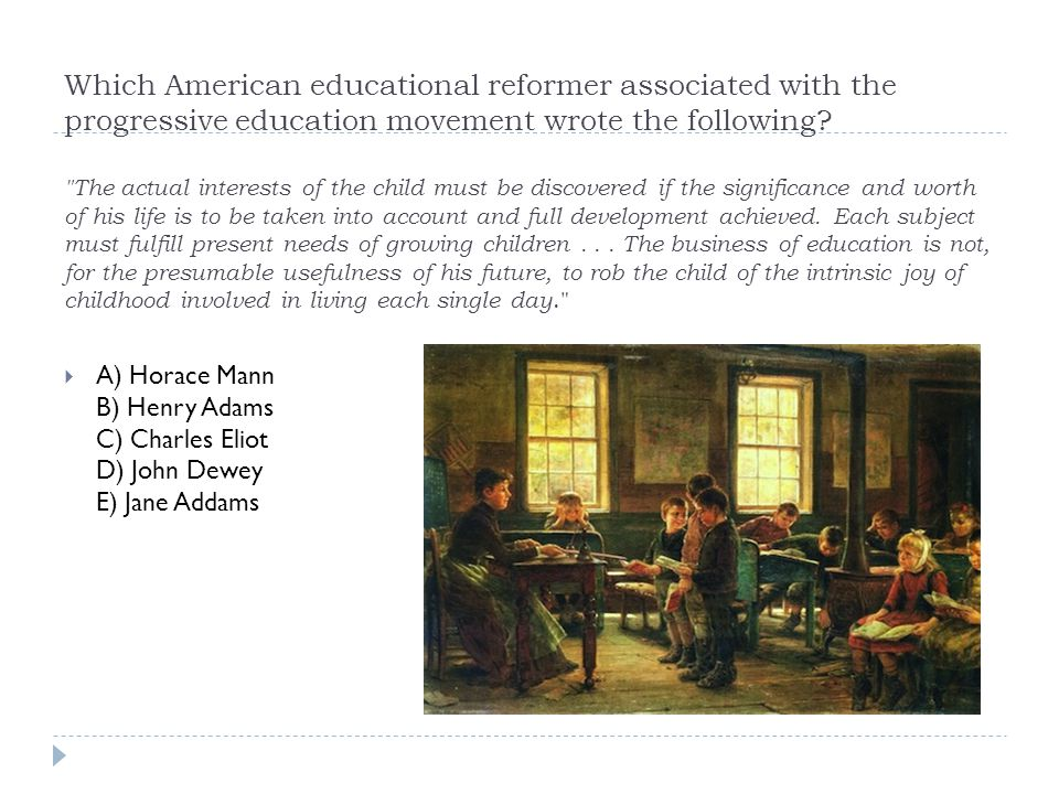 Which American educational reformer associated with the progressive education movement wrote the following The actual interests of the child must be discovered if the significance and worth of his life is to be taken into account and full development achieved. Each subject must fulfill present needs of growing children . . . The business of education is not, for the presumable usefulness of his future, to rob the child of the intrinsic joy of childhood involved in living each single day.