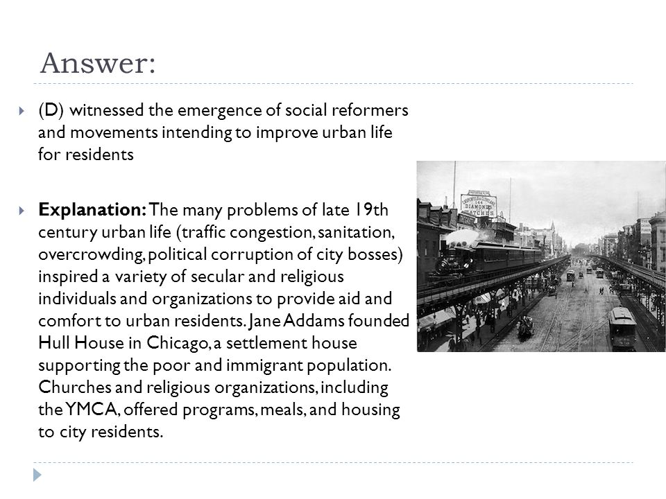 Answer: (D) witnessed the emergence of social reformers and movements intending to improve urban life for residents.