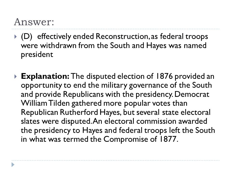 Answer: (D) effectively ended Reconstruction, as federal troops were withdrawn from the South and Hayes was named president.