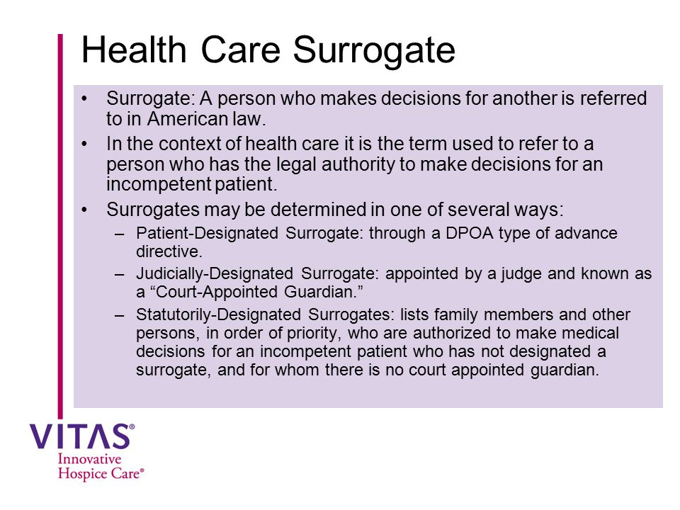 Health Care Surrogate Surrogate: A person who makes decisions for another is referred to in American law.