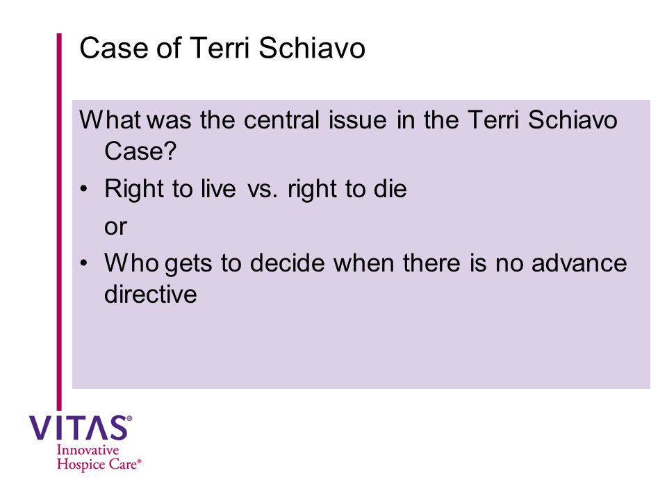 Case of Terri Schiavo What was the central issue in the Terri Schiavo Case Right to live vs. right to die.