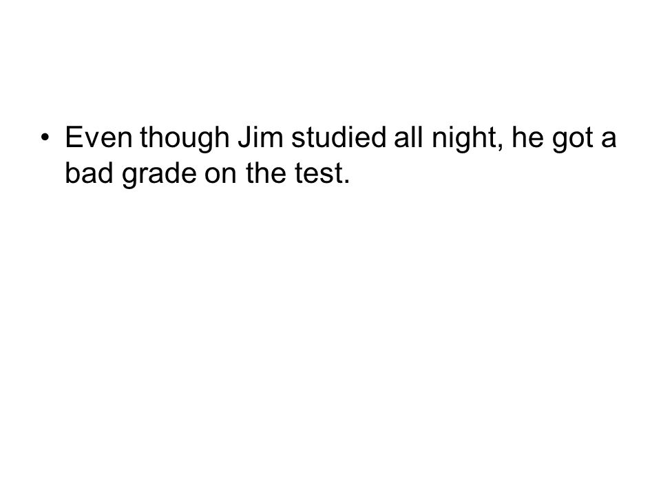 Even though Jim studied all night, he got a bad grade on the test.