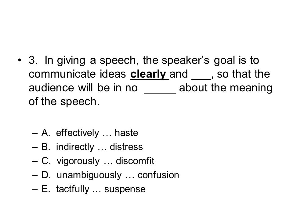 3. In giving a speech, the speaker's goal is to communicate ideas clearly and ___, so that the audience will be in no _____ about the meaning of the speech.