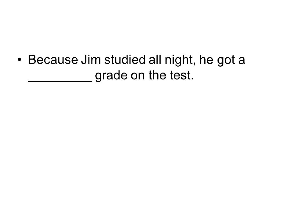 Because Jim studied all night, he got a _________ grade on the test.
