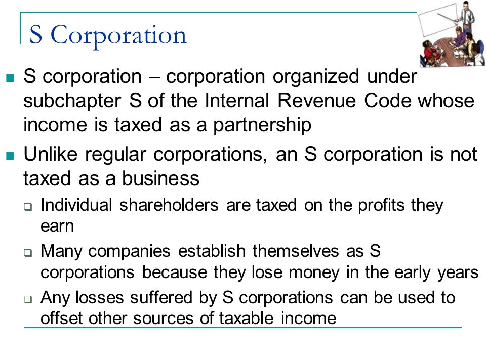 S Corporation S corporation – corporation organized under subchapter S of the Internal Revenue Code whose income is taxed as a partnership.
