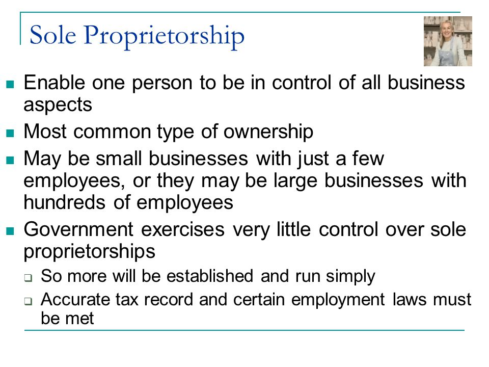 Sole Proprietorship Enable one person to be in control of all business aspects. Most common type of ownership.
