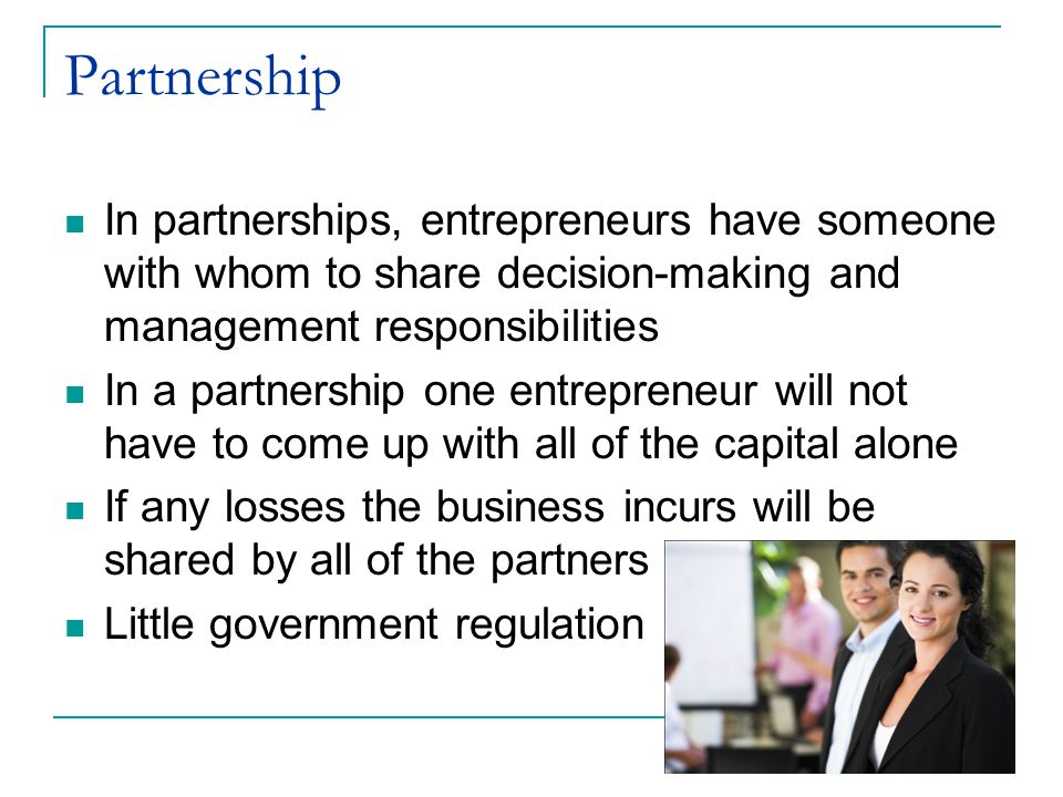 Partnership In partnerships, entrepreneurs have someone with whom to share decision-making and management responsibilities.