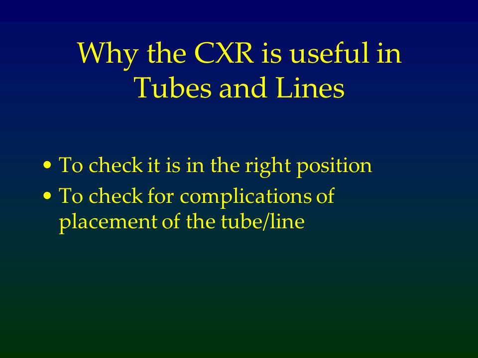 Why the CXR is useful in Tubes and Lines