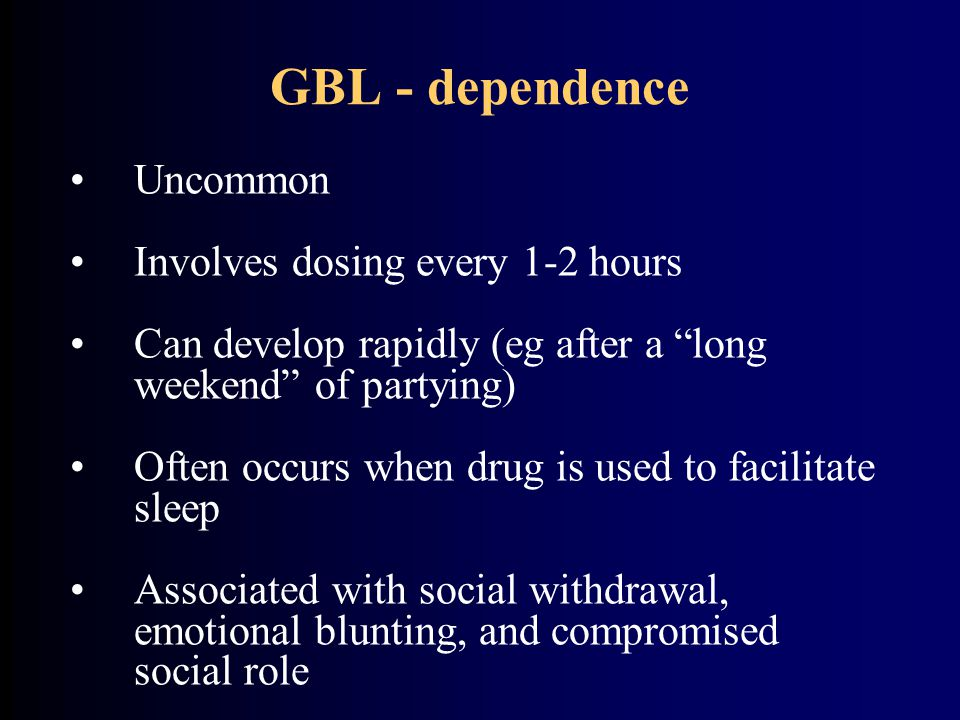 GBL - dependence Uncommon Involves dosing every 1-2 hours