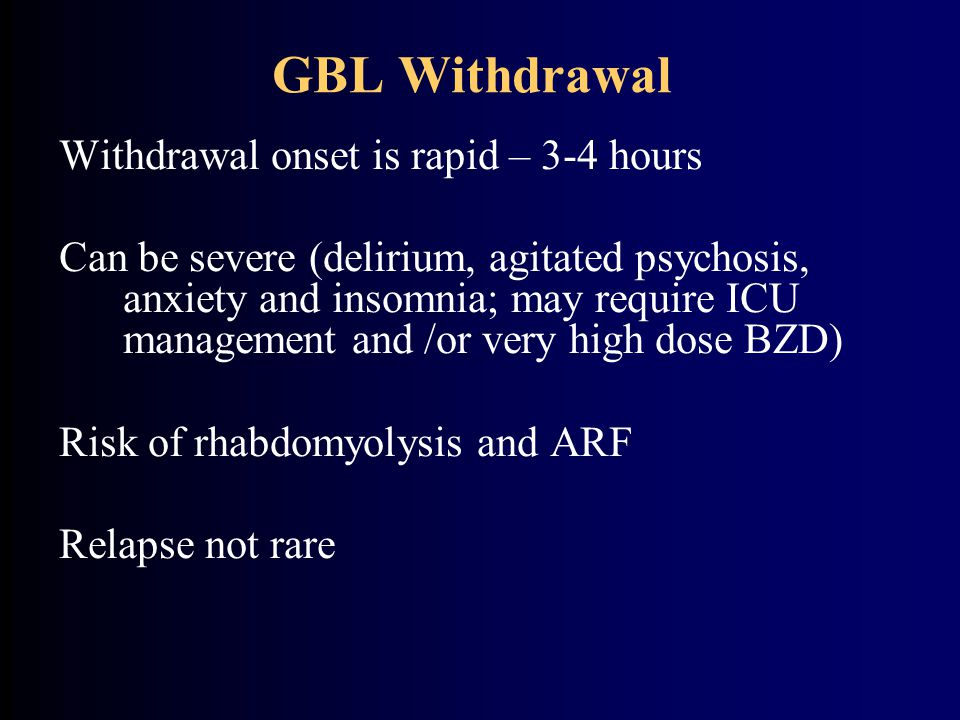 GBL Withdrawal Withdrawal onset is rapid – 3-4 hours