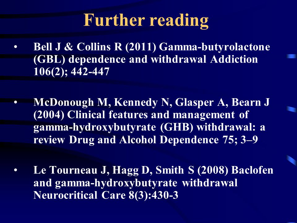Further reading Bell J & Collins R (2011) Gamma-butyrolactone (GBL) dependence and withdrawal Addiction 106(2); 442-447.