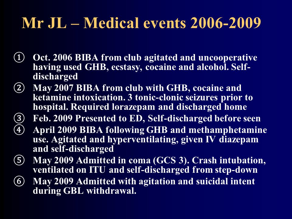Mr JL – Medical events 2006-2009 Oct. 2006 BIBA from club agitated and uncooperative having used GHB, ecstasy, cocaine and alcohol. Self-discharged.