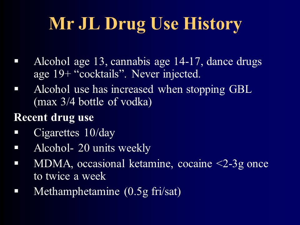Mr JL Drug Use History Alcohol age 13, cannabis age 14-17, dance drugs age 19+ cocktails . Never injected.