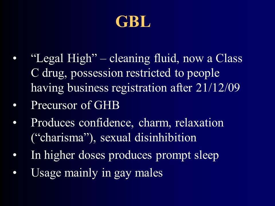 GBL Legal High – cleaning fluid, now a Class C drug, possession restricted to people having business registration after 21/12/09.