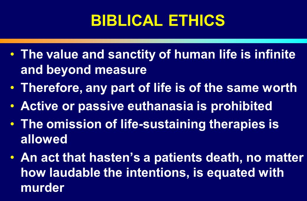 BIBLICAL ETHICS The value and sanctity of human life is infinite and beyond measure. Therefore, any part of life is of the same worth.