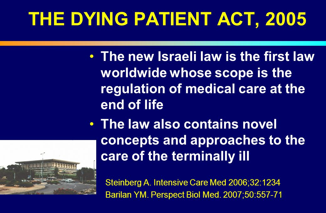 THE DYING PATIENT ACT, 2005 The new Israeli law is the first law worldwide whose scope is the regulation of medical care at the end of life.