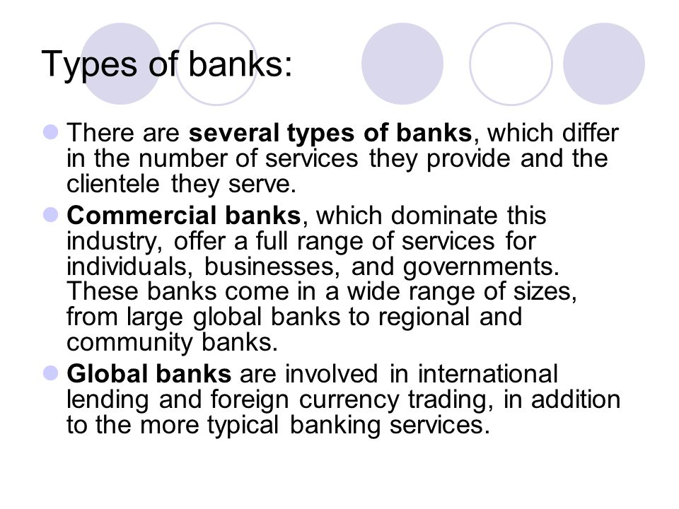 Types of banks: There are several types of banks, which differ in the number of services they provide and the clientele they serve.