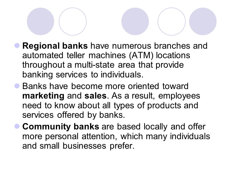 Regional banks have numerous branches and automated teller machines (ATM) locations throughout a multi-state area that provide banking services to individuals.