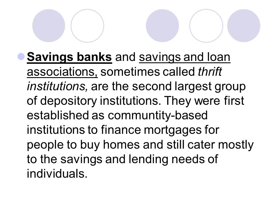 Savings banks and savings and loan associations, sometimes called thrift institutions, are the second largest group of depository institutions.