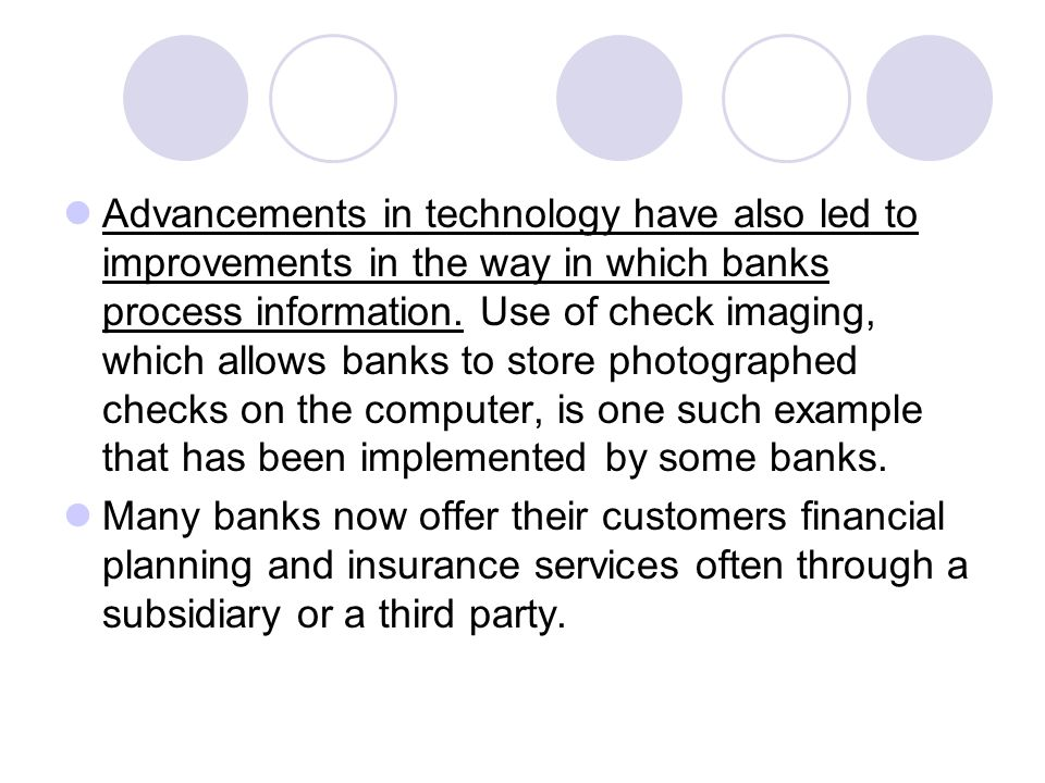 Advancements in technology have also led to improvements in the way in which banks process information. Use of check imaging, which allows banks to store photographed checks on the computer, is one such example that has been implemented by some banks.