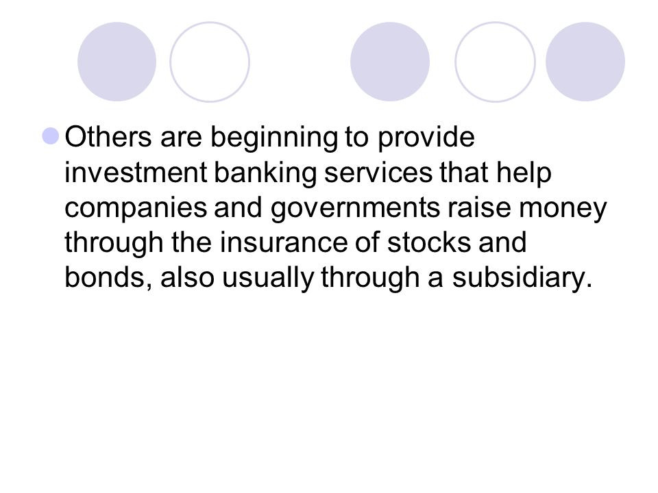 Others are beginning to provide investment banking services that help companies and governments raise money through the insurance of stocks and bonds, also usually through a subsidiary.