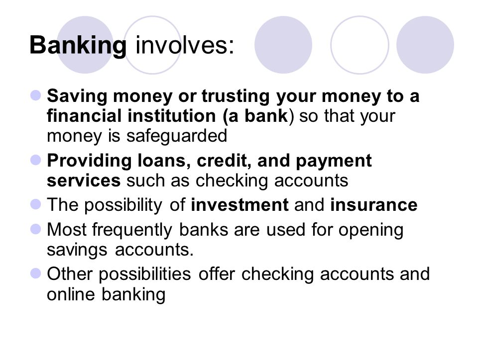 Banking involves: Saving money or trusting your money to a financial institution (a bank) so that your money is safeguarded.
