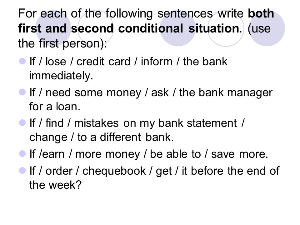 For each of the following sentences write both first and second conditional situation. (use the first person):