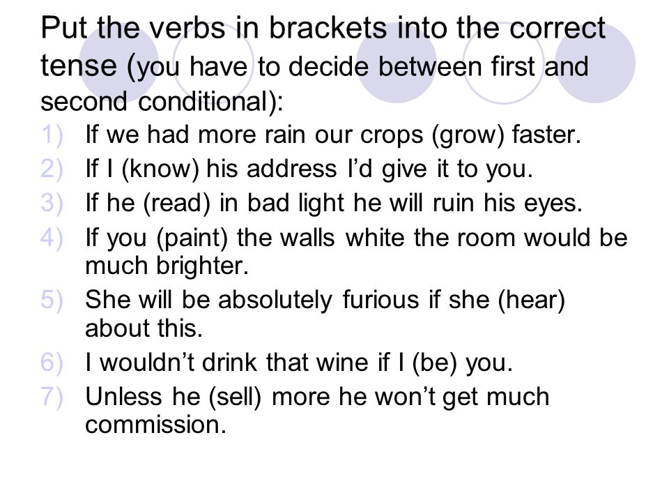 Put the verbs in brackets into the correct tense (you have to decide between first and second conditional):