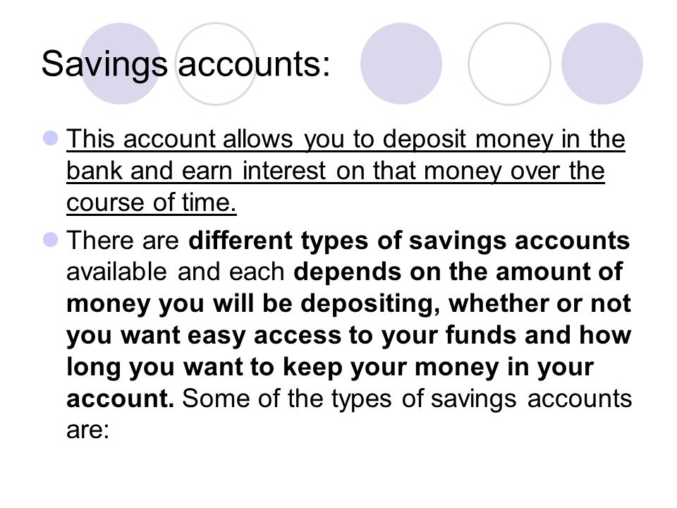 Savings accounts: This account allows you to deposit money in the bank and earn interest on that money over the course of time.