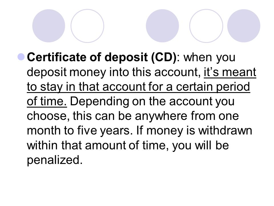 Certificate of deposit (CD): when you deposit money into this account, it's meant to stay in that account for a certain period of time.