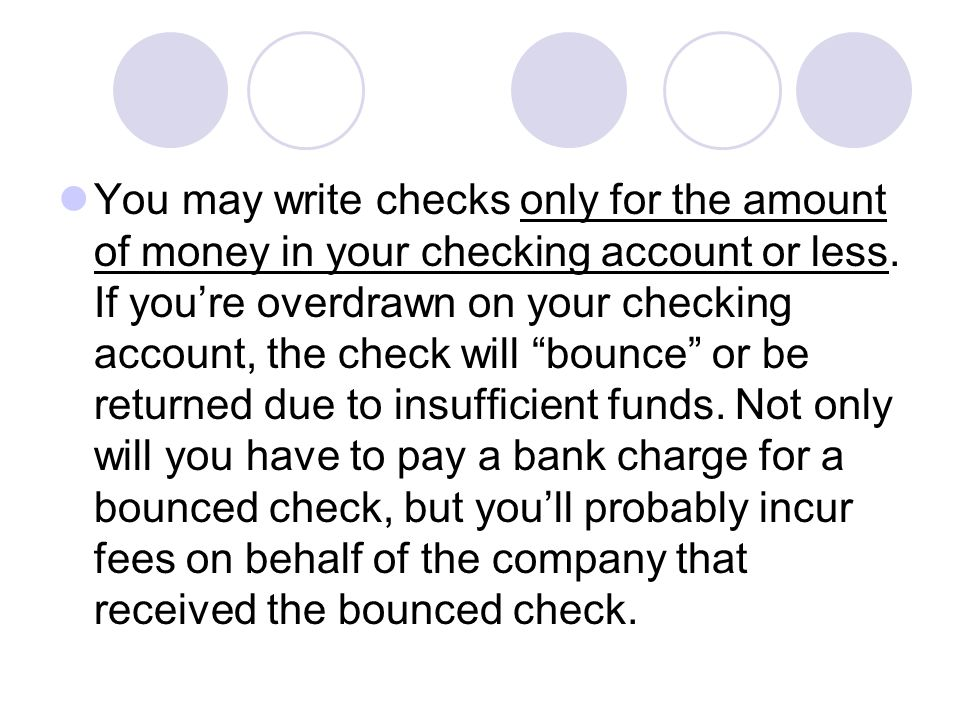 You may write checks only for the amount of money in your checking account or less.
