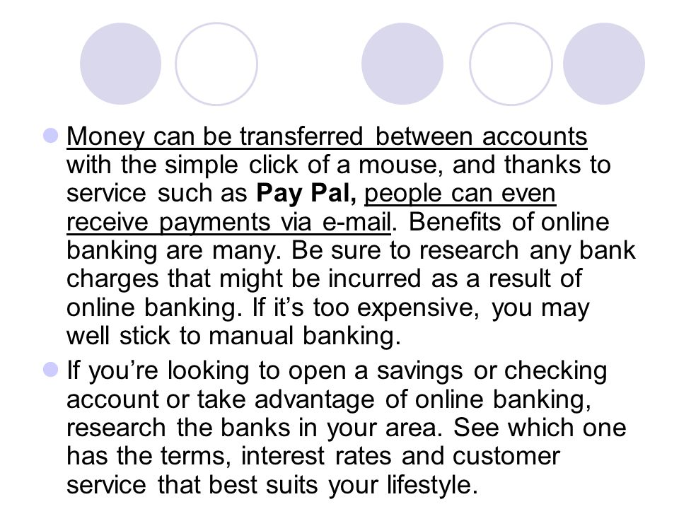 Money can be transferred between accounts with the simple click of a mouse, and thanks to service such as Pay Pal, people can even receive payments via e-mail. Benefits of online banking are many. Be sure to research any bank charges that might be incurred as a result of online banking. If it's too expensive, you may well stick to manual banking.