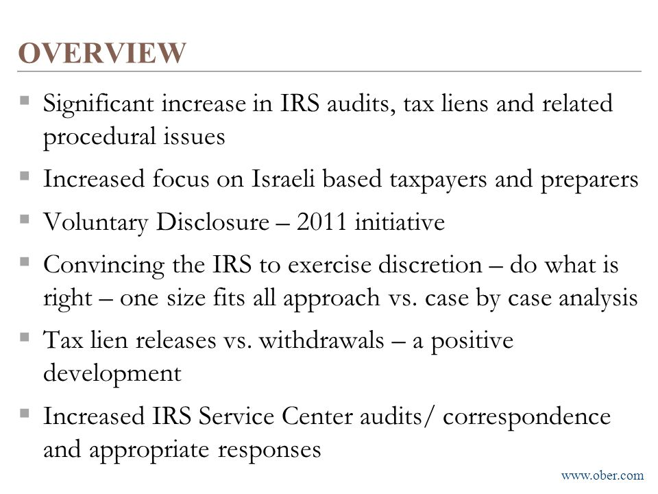 OVERVIEW Significant increase in IRS audits, tax liens and related procedural issues. Increased focus on Israeli based taxpayers and preparers.