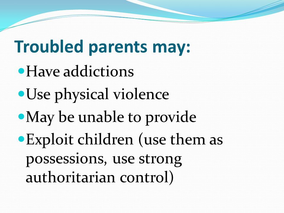 Troubled parents may: Have addictions Use physical violence