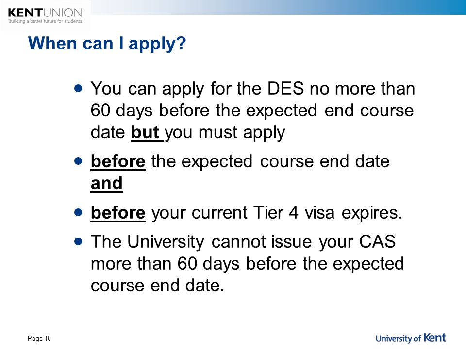 When can I apply You can apply for the DES no more than 60 days before the expected end course date but you must apply.